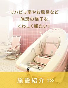 リハビリ室やお風呂など施設の様子をくわしく観たい! 施設紹介